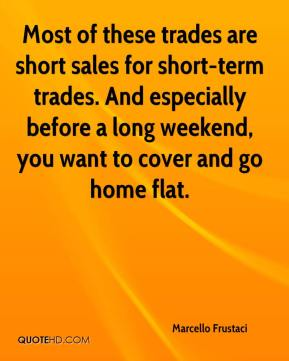 Most of these trades are short sales for short-term trades. And especially before a long weekend, you want to cover and go home flat.