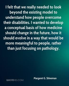I felt that we really needed to look beyond the existing model to understand how people overcome their disabilities. I wanted to develop a conceptual basis of how medicine should change in the future, how it should evolve in a way that would be more meaningful to people, rather than just focusing on pathology.