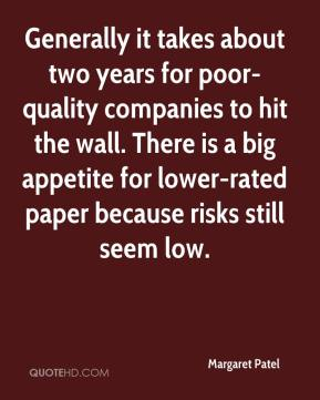 Margaret Patel  - Generally it takes about two years for poor-quality companies to hit the wall. There is a big appetite for lower-rated paper because risks still seem low.