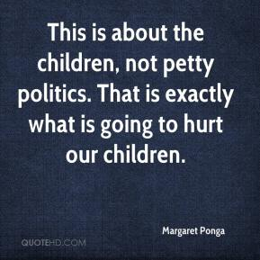 Margaret Ponga  - This is about the children, not petty politics. That is exactly what is going to hurt our children.
