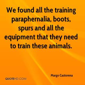 Margo Castorena  - We found all the training paraphernalia, boots, spurs and all the equipment that they need to train these animals.