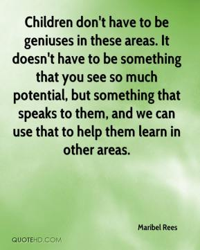 Maribel Rees  - Children don't have to be geniuses in these areas. It doesn't have to be something that you see so much potential, but something that speaks to them, and we can use that to help them learn in other areas.