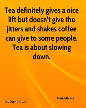 Marideth Post  - Tea definitely gives a nice lift but doesn't give the jitters and shakes coffee can give to some people. Tea is about slowing down.