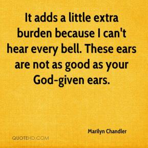 Marilyn Chandler  - It adds a little extra burden because I can't hear every bell. These ears are not as good as your God-given ears.