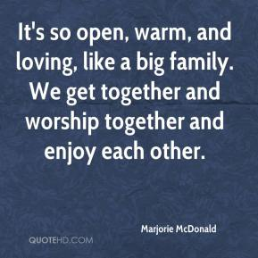 Marjorie McDonald  - It's so open, warm, and loving, like a big family. We get together and worship together and enjoy each other.