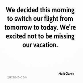 Mark Clancy  - We decided this morning to switch our flight from tomorrow to today. We're excited not to be missing our vacation.