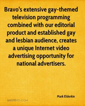 Mark Elderkin  - Bravo's extensive gay-themed television programming combined with our editorial product and established gay and lesbian audience, creates a unique Internet video advertising opportunity for national advertisers.