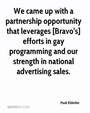 Mark Elderkin  - We came up with a partnership opportunity that leverages [Bravo's] efforts in gay programming and our strength in national advertising sales.