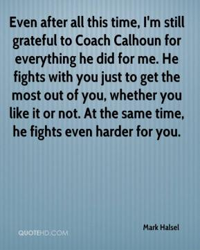 Mark Halsel  - Even after all this time, I'm still grateful to Coach Calhoun for everything he did for me. He fights with you just to get the most out of you, whether you like it or not. At the same time, he fights even harder for you.