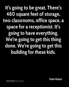 Mark Halsel  - It's going to be great. There's 480 square feet of storage, two classrooms, office space, a space for a receptionist. It's going to have everything. We're going to get this thing done. We're going to get this building for these kids.