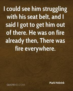 Mark Hebrink  - I could see him struggling with his seat belt, and I said I got to get him out of there. He was on fire already then, There was fire everywhere.