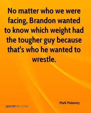 Mark Malawey  - No matter who we were facing, Brandon wanted to know which weight had the tougher guy because that's who he wanted to wrestle.