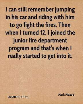 Mark Meade  - I can still remember jumping in his car and riding with him to go fight the fires. Then when I turned 12, I joined the junior fire department program and that's when I really started to get into it.