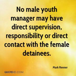 Mark Renner  - No male youth manager may have direct supervision, responsibility or direct contact with the female detainees.