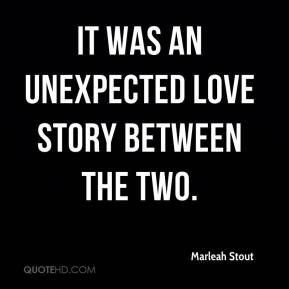 Marleah Stout  - It was an unexpected love story between the two.