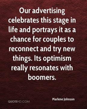 Marlene Johnson  - Our advertising celebrates this stage in life and portrays it as a chance for couples to reconnect and try new things. Its optimism really resonates with boomers.