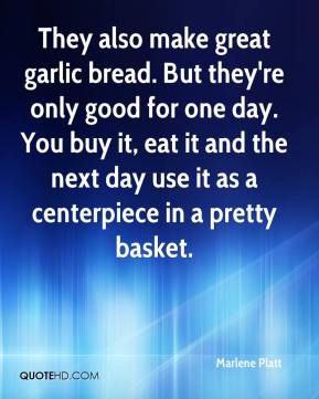Marlene Platt  - They also make great garlic bread. But they're only good for one day. You buy it, eat it and the next day use it as a centerpiece in a pretty basket.