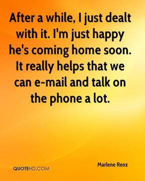 Marlene Renz  - After a while, I just dealt with it. I'm just happy he's coming home soon. It really helps that we can e-mail and talk on the phone a lot.
