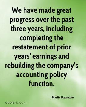 We have made great progress over the past three years, including completing the restatement of prior years' earnings and rebuilding the company's accounting policy function.