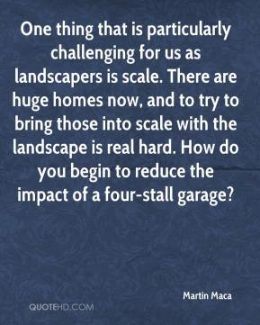 Martin Maca  - One thing that is particularly challenging for us as landscapers is scale. There are huge homes now, and to try to bring those into scale with the landscape is real hard. How do you begin to reduce the impact of a four-stall garage?