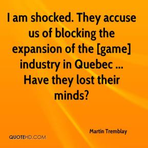 Martin Tremblay  - I am shocked. They accuse us of blocking the expansion of the [game] industry in Quebec ... Have they lost their minds?