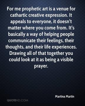 Martina Martin  - For me prophetic art is a venue for cathartic creative expression. It appeals to everyone, it doesn't matter where you come from. It's basically a way of helping people communicate their feelings, their thoughts, and their life experiences. Drawing all of that together you could look at it as being a visible prayer.
