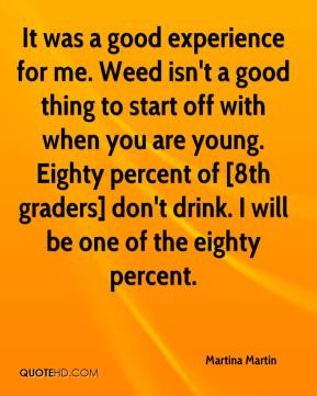 Martina Martin  - It was a good experience for me. Weed isn't a good thing to start off with when you are young. Eighty percent of [8th graders] don't drink. I will be one of the eighty percent.