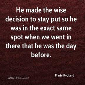 Marty Kydland  - He made the wise decision to stay put so he was in the exact same spot when we went in there that he was the day before.