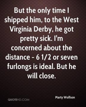 Marty Wolfson  - But the only time I shipped him, to the West Virginia Derby, he got pretty sick. I'm concerned about the distance - 6 1/2 or seven furlongs is ideal. But he will close.