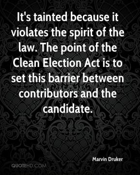 Marvin Druker  - It's tainted because it violates the spirit of the law. The point of the Clean Election Act is to set this barrier between contributors and the candidate.