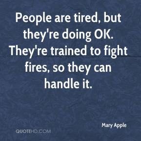 Mary Apple  - People are tired, but they're doing OK. They're trained to fight fires, so they can handle it.