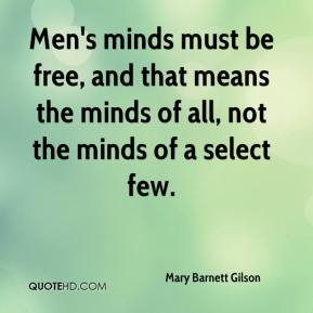 Mary Barnett Gilson - Men's minds must be free, and that means the minds of all, not the minds of a select few.
