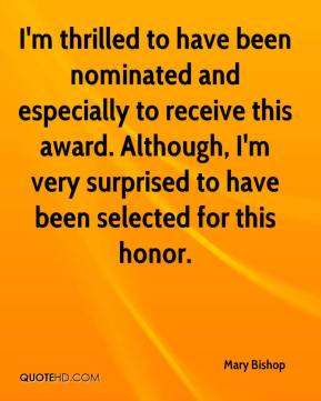 Mary Bishop  - I'm thrilled to have been nominated and especially to receive this award. Although, I'm very surprised to have been selected for this honor.