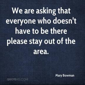 Mary Bowman  - We are asking that everyone who doesn't have to be there please stay out of the area.