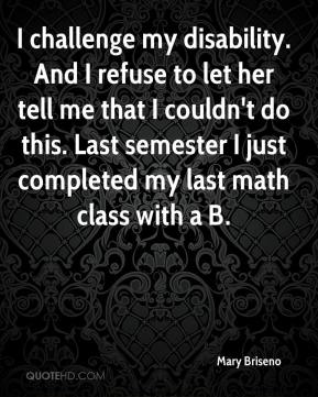 Mary Briseno  - I challenge my disability. And I refuse to let her tell me that I couldn't do this. Last semester I just completed my last math class with a B.