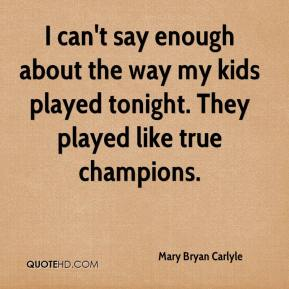 Mary Bryan Carlyle  - I can't say enough about the way my kids played tonight. They played like true champions.