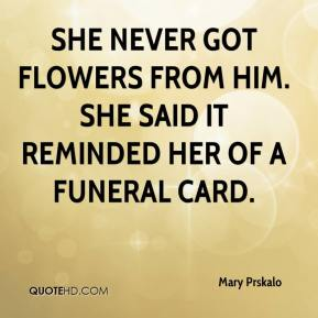 Mary Prskalo  - She never got flowers from him. She said it reminded her of a funeral card.