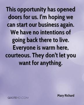 Mary Richard  - This opportunity has opened doors for us. I'm hoping we can start our business again. We have no intentions of going back there to live. Everyone is warm here, courteous. They don't let you want for anything.