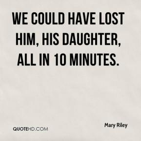 Mary Riley  - We could have lost him, his daughter, all in 10 minutes.