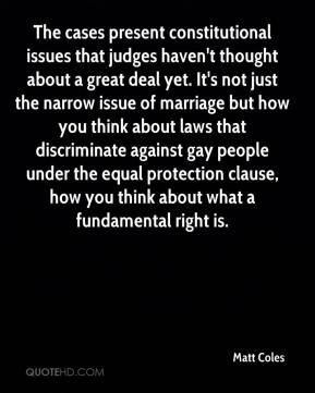 Matt Coles  - The cases present constitutional issues that judges haven't thought about a great deal yet. It's not just the narrow issue of marriage but how you think about laws that discriminate against gay people under the equal protection clause, how you think about what a fundamental right is.