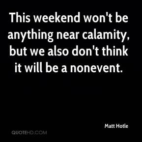 Matt Hotle  - This weekend won't be anything near calamity, but we also don't think it will be a nonevent.
