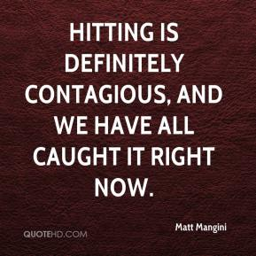 Matt Mangini  - Hitting is definitely contagious, and we have all caught it right now.