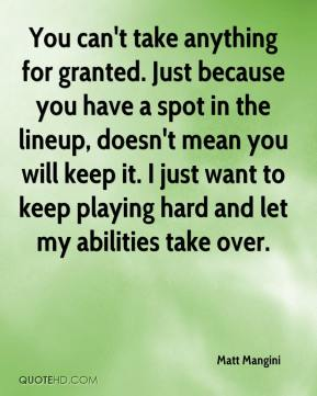 Matt Mangini  - You can't take anything for granted. Just because you have a spot in the lineup, doesn't mean you will keep it. I just want to keep playing hard and let my abilities take over.