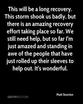 Matt Snorton  - This will be a long recovery. This storm shook us badly, but there is an amazing recovery effort taking place so far. We still need help, but so far I'm just amazed and standing in awe of the people that have just rolled up their sleeves to help out. It's wonderful.