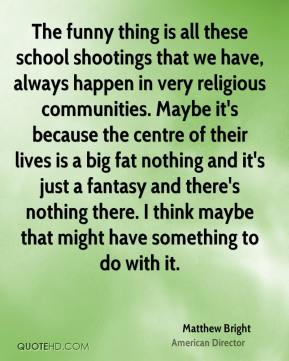 Matthew Bright - The funny thing is all these school shootings that we have, always happen in very religious communities. Maybe it's because the centre of their lives is a big fat nothing and it's just a fantasy and there's nothing there. I think maybe that might have something to do with it.