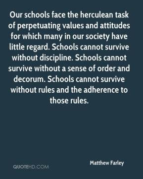Matthew Farley  - Our schools face the herculean task of perpetuating values and attitudes for which many in our society have little regard. Schools cannot survive without discipline. Schools cannot survive without a sense of order and decorum. Schools cannot survive without rules and the adherence to those rules.