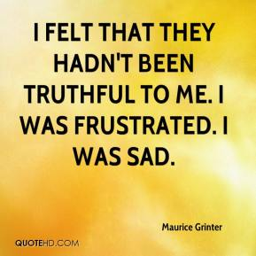 Maurice Grinter  - I felt that they hadn't been truthful to me. I was frustrated. I was sad.