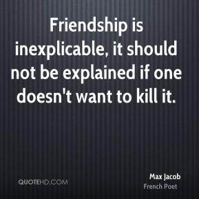 Max Jacob - Friendship is inexplicable, it should not be explained if one doesn't want to kill it.