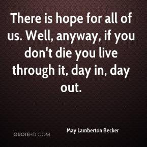 There is hope for all of us. Well, anyway, if you don't die you live through it, day in, day out.