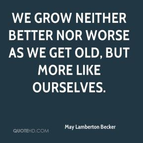 May Lamberton Becker  - We grow neither better nor worse as we get old, but more like ourselves.